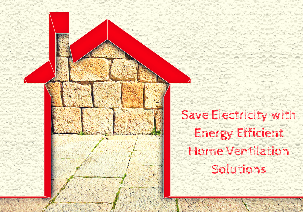 Save Electricity with Energy Efficient Home Ventilation Solutions